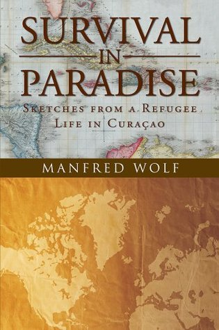Survival in Paradise: Sketches from a Refugee Life in Curacao Manfred Wolf