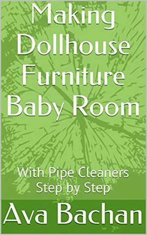 Making Dollhouse Furniture Baby Room: With Pipe Cleaners Step  by  Step by Ava Bachan