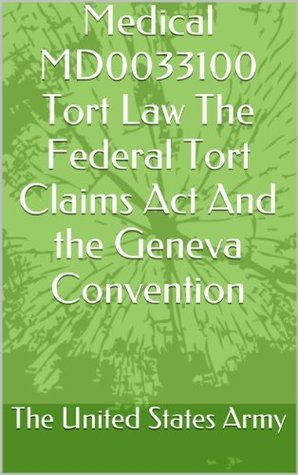 Medical MD0033100 Tort Law The Federal Tort Claims Act And the Geneva Convention The United States Army