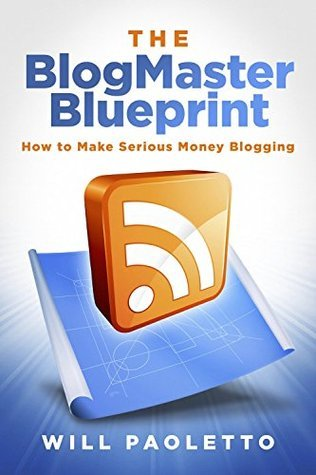 The BlogMaster Blueprint, 2nd Edition: How to Make Serious Money Blogging  by  Will Paoletto
