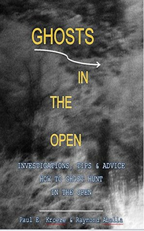 Ghosts In The Open: Investigations, Tips & Advice How to Ghost Hunt In The Open  by  Paul E. Kroeze