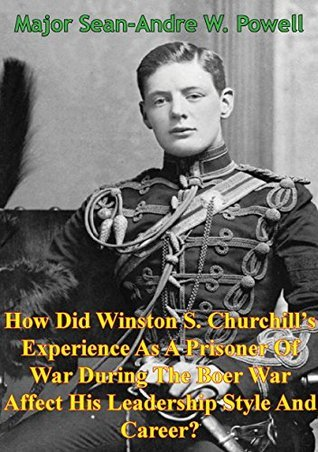 How Did Winston S. Churchills Experience As A Prisoner Of War During The Boer War Affect His Leadership Style And Career? Sean-Andre W. Powell