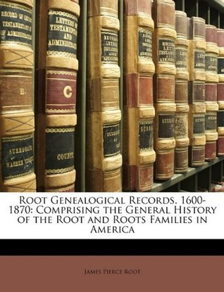 Root Genealogical Records. 1600-1870: Comprising the General History of the Root and Roots Families in America  by  James Pierce Root