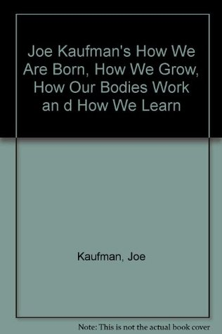Joe Kaufmans How We Are Born, How We Grow, How Our Bodies Work and How We Learn  by  Joe Kaufman