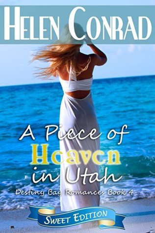A Piece of Heaven in Utah (Destiny Bay Romance~Forever Yours Sweet Edition 4) Helen Conrad