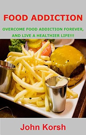 FOOD ADDICTION: OVERCOME FOOD ADDICTION FOREVER, AND LIVE A HEALTHIER LIFE!!!  by  John Korsh