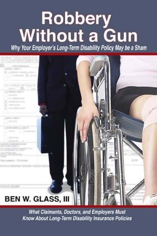 Robbery Without a Gun: Why Your Employers Long-Term Disability Policy May Be a Sham  by  Ben W. Glass
