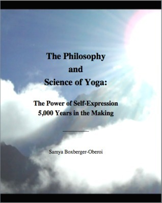 The Philosophy and Science of Yoga: The Power of Self-Expression 5,000 Years in the Making Samya Boxberger-Oberoi