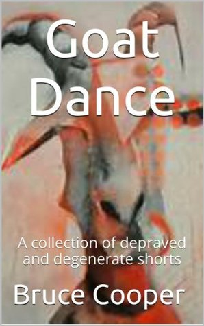 Goat Dance - A Collection of Depraved and Degenerate Shorts Bruce Cooper