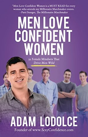 Men Love Confident Women: 32 Female Mindsets That Drive Men Wild  by  Adam LoDolce