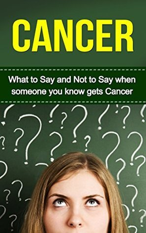 Cancer: What to Say and Not to Say when someone you know gets Cancer  by  Ashley Leach