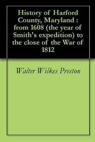 History of Harford County, Maryland : from 1608 (the year of Smiths expedition) to the close of the War of 1812 Walter Wilkes Preston
