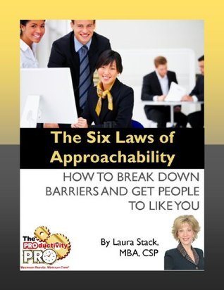 The Six Laws of Approachability - How to Break Down Barriers and Get People to Like You Laura Stack