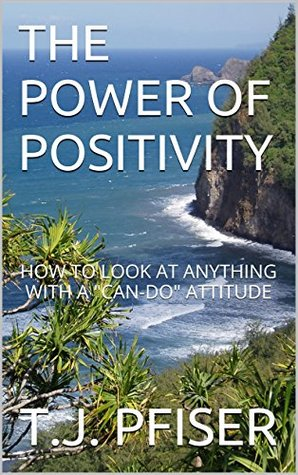THE POWER OF POSITIVITY: HOW TO LOOK AT ANYTHING WITH A CAN-DO ATTITUDE  by  T.J. PFISER