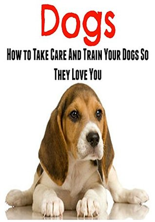 Dogs: How To Take Care And Train Your Dogs So They Love You:  by  Geetika Sachdeva