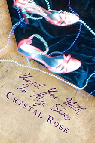Until You Walk In My Shoes: My journey from being a victim of domestic violence to becoming a survivor Crystal Rose