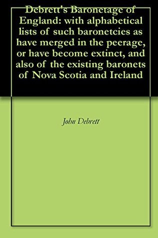Debretts Baronetage of England: with alphabetical lists of such baronetcies as have merged in the peerage, or have become extinct, and also of the existing baronets of Nova Scotia and Ireland John D. Debrett