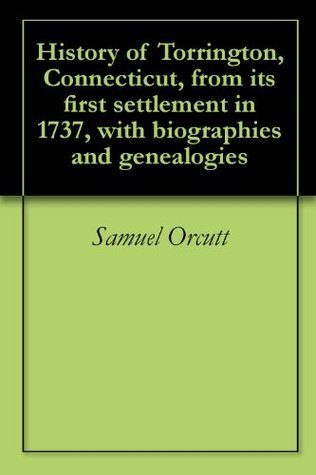 History of Torrington, Connecticut, from its first settlement in 1737, with biographies and genealogies  by  Samuel Orcutt
