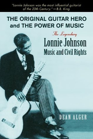 The Original Guitar Hero and the Power of Music: The Legendary Lonnie Johnson, Music, and Civil Rights (North Texas Lives of Musician Series) Dean Alger