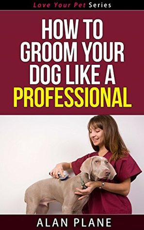 How To Groom Your Dog Like A Professional - Love Your Pet Series  by  Alan Plane