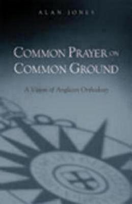 Common Prayer on Common Ground: A Vision of Anglican Orthodoxy Alan W.  Jones