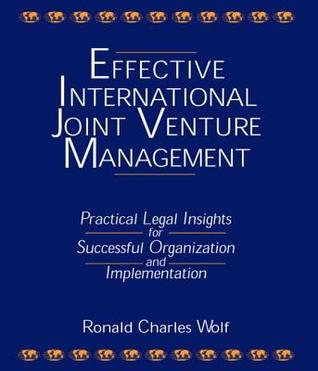 Effective International Joint Venture Management: Practical Legal Insights for Successful Organization and Implementation  by  Ronald Charles Wolf