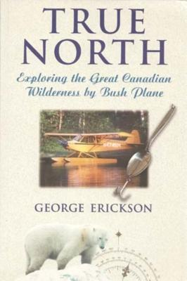 True North: Exploring the Great Canadian Wilderness  by  Bush Plane by George Erickson