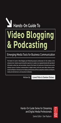 Hands-On Guide to Video Blogging and Podcasting: Emerging Media Tools for Business Communication Lionel Felix
