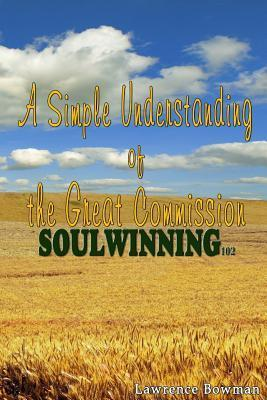 Soulwinning 102: A Simple Understanding of the Great Commission  by  Lawrence W. Bowman