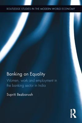 Banking on Equality: Women, Work and Employment in the Banking Sector in India  by  Supriti Bezbaruah