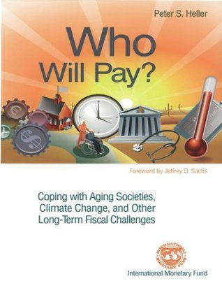 Who Will Pay? Coping with Aging Societies, Climate Change, and Other Long-Term Fiscal Challenges Peter S Heller