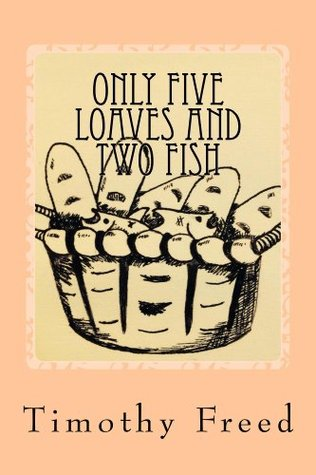 Only Five Loaves and Two Fish Timothy Freed