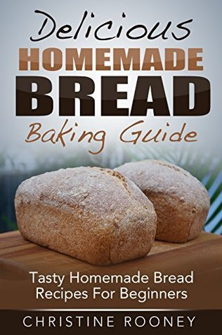 Delicious Homemade Bread Baking Guide: Tasty Homemade Bread Recipes For Beginners Christine Rooney