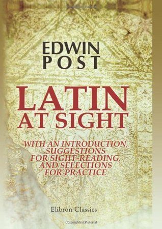 Latin at Sight, with an Introduction, Suggestions for Sight-Reading, and Selections for Practice  by  Edwin Post