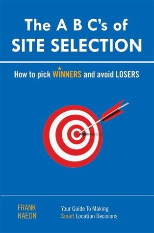 The A B Cs of SITE SELECTION: How to Pick Winners and Avoid Losers Frank Raeon