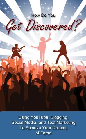 How Do You Get Discovered? Using YouTube, Blogs, Social Media, and Text Marketing To Achieve Your Dreams of Fame Cindy Howard
