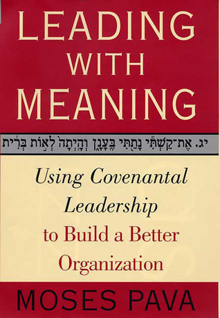 Leading With Meaning: Using Covenantal Leadership to Build a Better Organization  by  Moses Pava