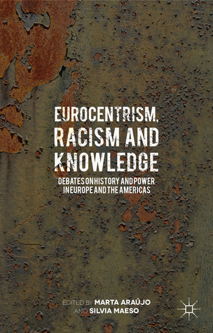 Eurocentrism, Racism and Knowledge: Debates on History and Power in Europe and the Americas Marta Araújo