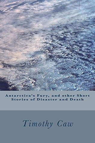 Antarcticas Fury, and other Short Stories of Disaster and Death  by  Timothy Caw