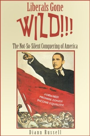 Liberals Gone WILD!!!: The Not-So-Silent Conquering of America  by  Diann Russell