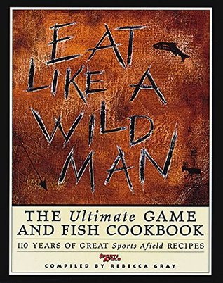 Eat Like a Wild Man: The Ultimate Game and Fish Cookbook  by  Rebecca Gray