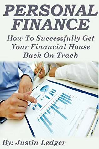 Personal Finance: How To Successfully Get Your Financial House Back On Track (Personal Finance, Personal Finance books, personal finance simplified, personal ... finance books, personal finance management) Justin Ledger