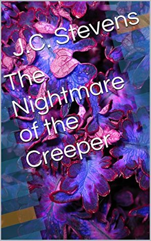 The Nightmare of the Creeper J.C. Stevens