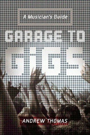 Garage to Gigs: A Musicians Guide  by  Andrew Thomas