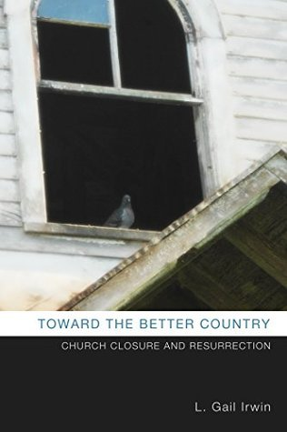 Toward the Better Country: Church Closure and Resurrection  by  L. Gail Irwin