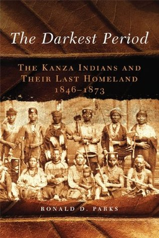The Darkest Period: The Kanza Indians and Their Last Homeland, 1846-1873 (The Civilization of the American Indian Series)  by  Ronald D. Parks