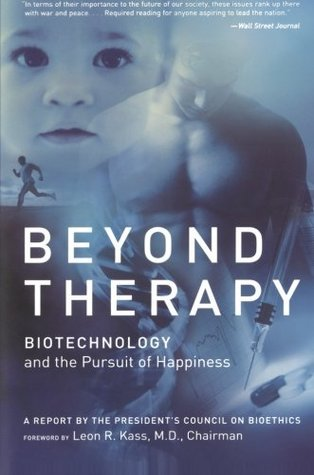 Beyond Therapy: Biotechnology and the Pursuit of Happiness a Report  by  the Presidents Council on Bioethics by Leon R. Kass