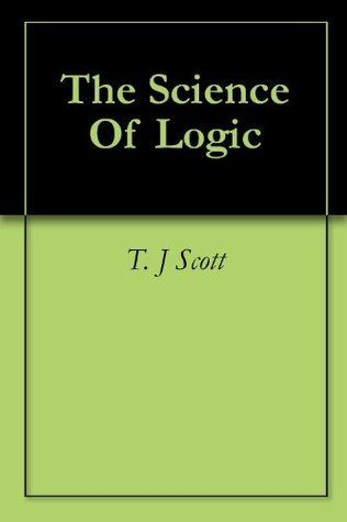 The Science Of Logic  by  T. J Scott