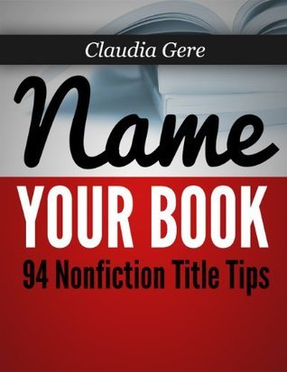 Name Your Book: 94 Nonfiction Title Tips Claudia Gere