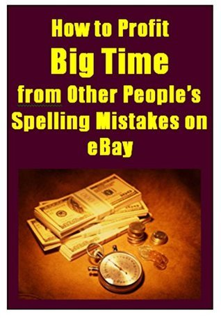 eBay Arbitrage: How to Profit Big Time from Other Peoples Spelling Mistakes on eBay  by  Avril Harper